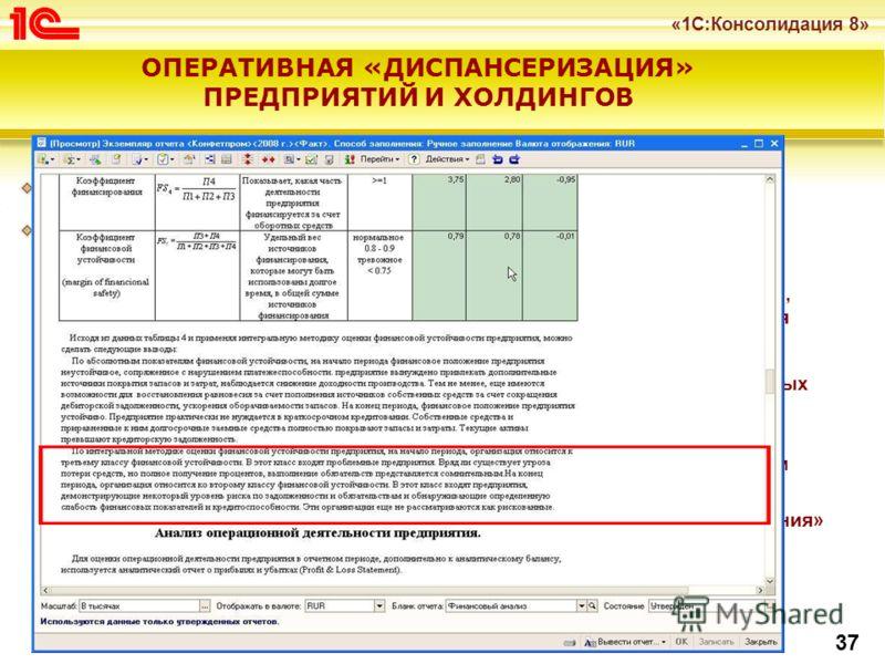 «1С:Консолидация 8» 37 ОПЕРАТИВНАЯ «ДИСПАНСЕРИЗАЦИЯ» ПРЕДПРИЯТИЙ И ХОЛДИНГОВ Почему это наиболее востребовано в «1С:Консолидации 8»? Типовая методическая модель «Анализ и прогноз финансового состояния предприятий и холдингов» анализ и прогноз финансо