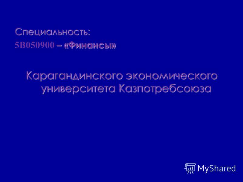 Специальность: – «Финансы» 5В050900 – «Финансы» Карагандинского экономического университета Казпотребсоюза