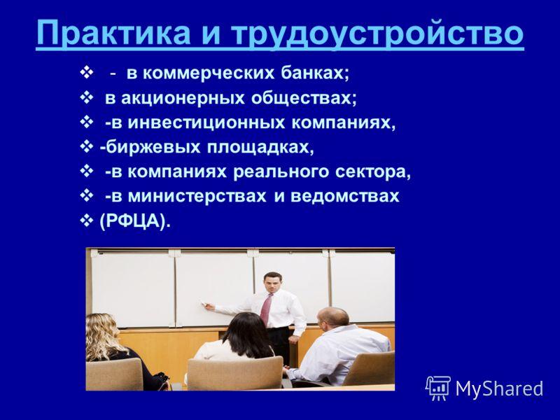 Практика и трудоустройство - в коммерческих банках; в акционерных обществах; -в инвестиционных компаниях, -биржевых площадках, -в компаниях реального сектора, -в министерствах и ведомствах (РФЦА).