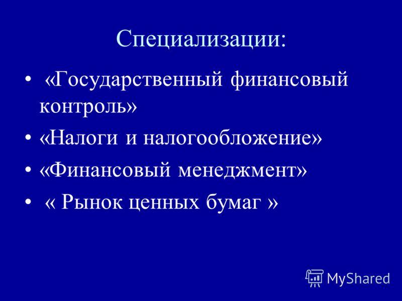Специализации: «Государственный финансовый контроль» «Налоги и налогообложение» «Финансовый менеджмент» « Рынок ценных бумаг »