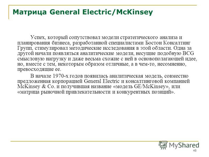 48 Матрица General Electric/McKinsey Успех, который сопутствовал модели стратегического анализа и планирования бизнеса, разработанной специалистами Бостон Консалтинг Групп, стимулировал методические исследования в этой области. Одна за другой начали