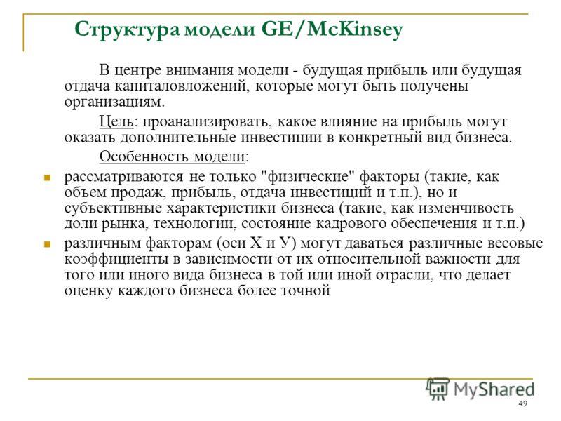 49 Структура модели GE/McKinsey В центре внимания модели - будущая прибыль или будущая отдача капиталовложений, которые могут быть получены организациям. Цель: проанализировать, какое влияние на прибыль могут оказать дополнительные инвестиции в конкр
