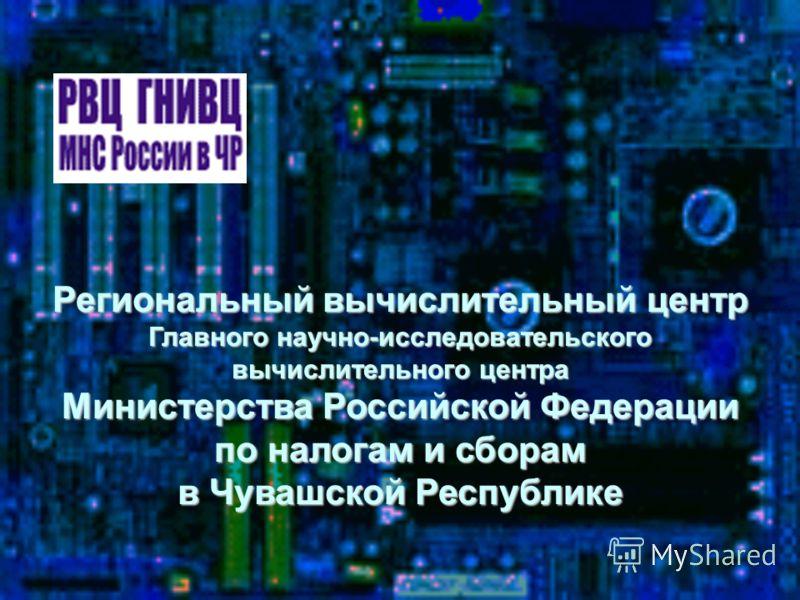 Региональный вычислительный центр Главного научно-исследовательского вычислительного центра Министерства Российской Федерации по налогам и сборам в Чувашской Республике