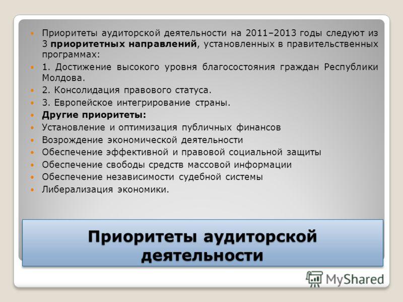 Приоритеты аудиторской деятельности Приоритеты аудиторской деятельности на 2011–2013 годы следуют из 3 приоритетных направлений, установленных в правительственных программах: 1. Достижение высокого уровня благосостояния граждан Республики Молдова. 2.
