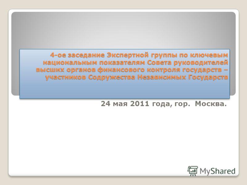 4-ое заседание Экспертной группы по ключевым национальным показателям Совета руководителей высших органов финансового контроля государств – участников Содружества Независимых Государств 24 мая 2011 года, гор. Москва.