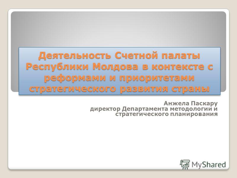 Деятельность Счетной палаты Республики Молдова в контексте с реформами и приоритетами стратегического развития страны Анжела Паскару директор Департамента методологии и стратегического планирования