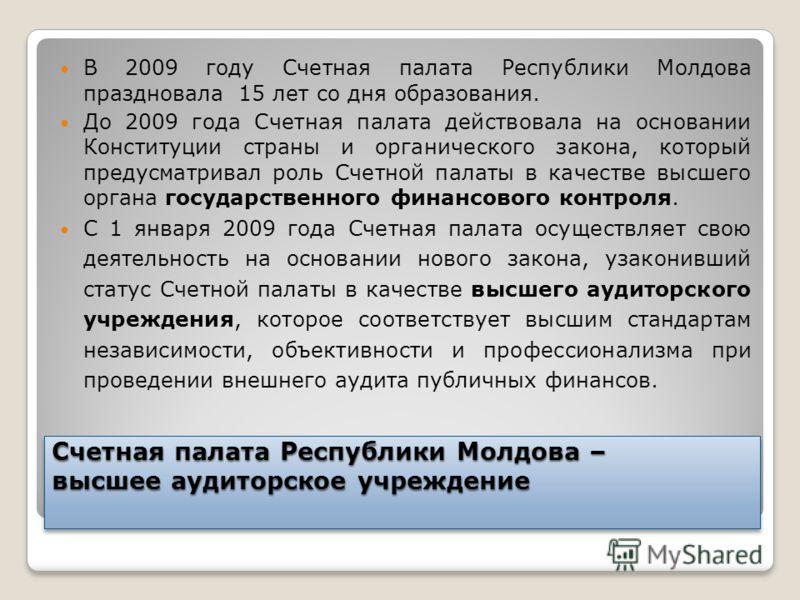 Счетная палата Республики Молдова – высшее аудиторское учреждение В 2009 году Счетная палата Республики Молдова праздновала 15 лет со дня образования. До 2009 года Счетная палата действовала на основании Конституции страны и органического закона, кот