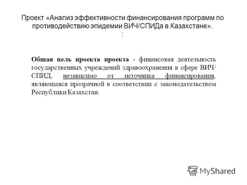 Проект «Анализ эффективности финансирования программ по противодействию эпидемии ВИЧ/СПИДа в Казахстане». : Общая цель проекта проекта - финансовая деятельность государственных учреждений здравоохранения в сфере ВИЧ/ СПИД, независимо от источника фин