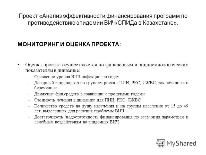 Проект «Анализ эффективности финансирования программ по противодействию эпидемии ВИЧ/СПИДа в Казахстане». МОНИТОРИНГ И ОЦЕНКА ПРОЕКТА: Оценка проекта осуществляется по финансовым и эпидиемиологическим показателям в динамике: –Сравнение уровня ВИЧ инф