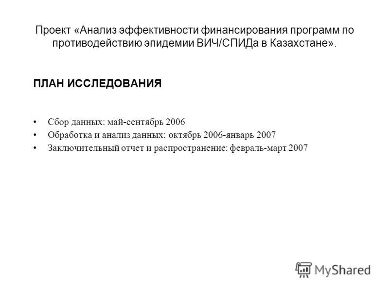 Проект «Анализ эффективности финансирования программ по противодействию эпидемии ВИЧ/СПИДа в Казахстане». ПЛАН ИССЛЕДОВАНИЯ Сбор данных: май-сентябрь 2006 Обработка и анализ данных: октябрь 2006-январь 2007 Заключительный отчет и распространение: фев