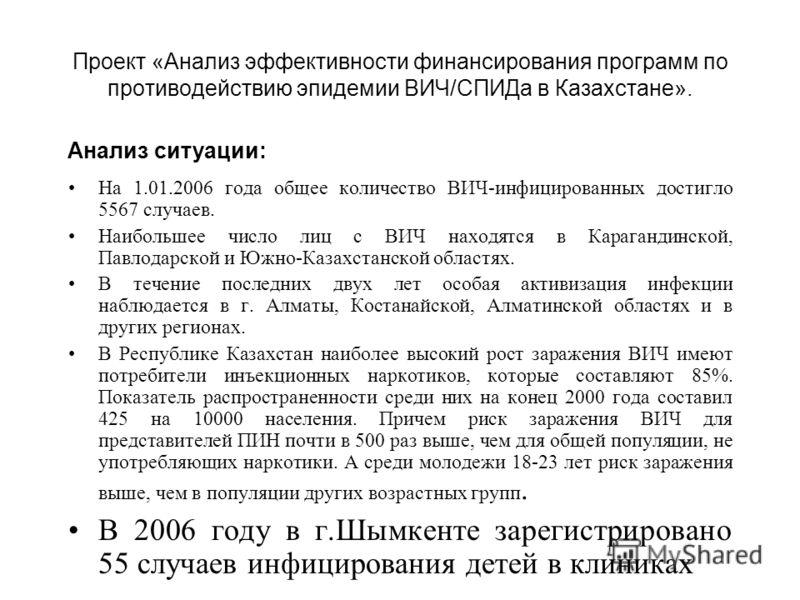 Проект «Анализ эффективности финансирования программ по противодействию эпидемии ВИЧ/СПИДа в Казахстане». На 1.01.2006 года общее количество ВИЧ-инфицированных достигло 5567 случаев. Наибольшее число лиц с ВИЧ находятся в Карагандинской, Павлодарской