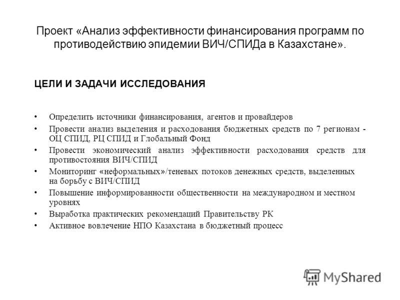 Проект «Анализ эффективности финансирования программ по противодействию эпидемии ВИЧ/СПИДа в Казахстане». ЦЕЛИ И ЗАДАЧИ ИССЛЕДОВАНИЯ Определить источники финансирования, агентов и провайдеров Провести анализ выделения и расходования бюджетных средств