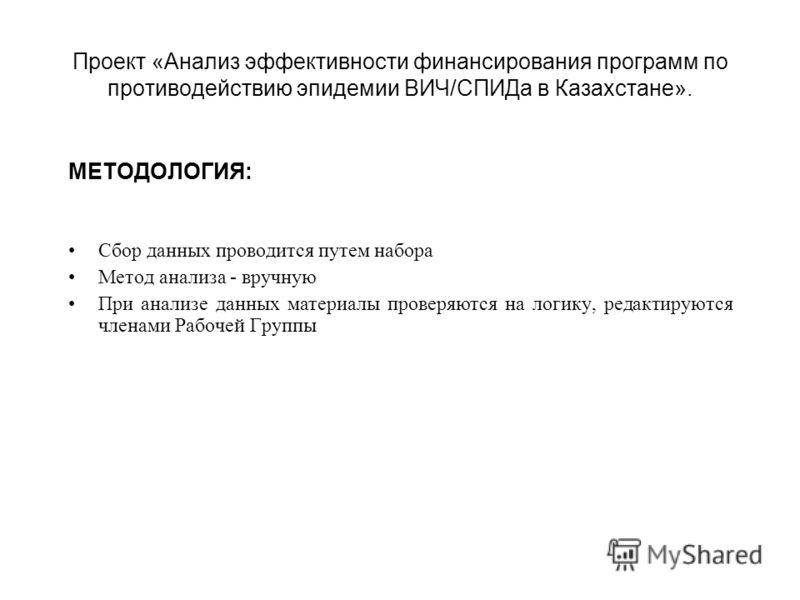 Проект «Анализ эффективности финансирования программ по противодействию эпидемии ВИЧ/СПИДа в Казахстане». МЕТОДОЛОГИЯ: Сбор данных проводится путем набора Метод анализа - вручную При анализе данных материалы проверяются на логику, редактируются члена