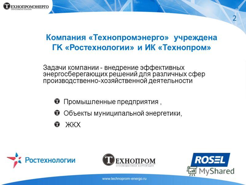 Компания «Технопромэнерго» учреждена ГK «Ростехнологии» и ИК «Технопром» Задачи компании - внедрение эффективных энергосберегающих решений для различных сфер производственно-хозяйственной деятельности Промышленные предприятия, Объекты муниципальной э