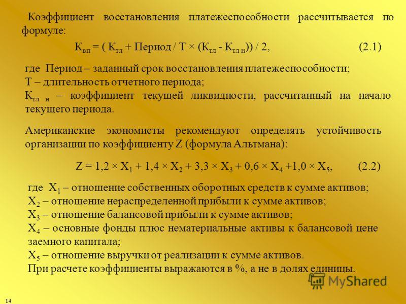 14 Коэффициент восстановления платежеспособности рассчитывается по формуле: Z = 1,2 × X 1 + 1,4 × X 2 + 3,3 × X 3 + 0,6 × X 4 +1,0 × X 5, (2.2) К вп = ( К тл + Период / Т × (К тл - К тл н )) / 2,(2.1) где Период – заданный срок восстановления платеже