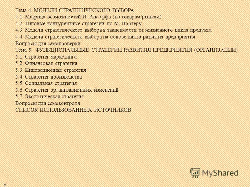 2 Тема 4. МОДЕЛИ СТРАТЕГИЧЕСКОГО ВЫБОРА 4.1. Матрица возможностей И. Ансоффа (по товарам/рынкам) 4.2. Типовые конкурентные стратегии по М. Портеру 4.3. Модели стратегического выбора в зависимости от жизненного цикла продукта 4.4. Модели стратегическо