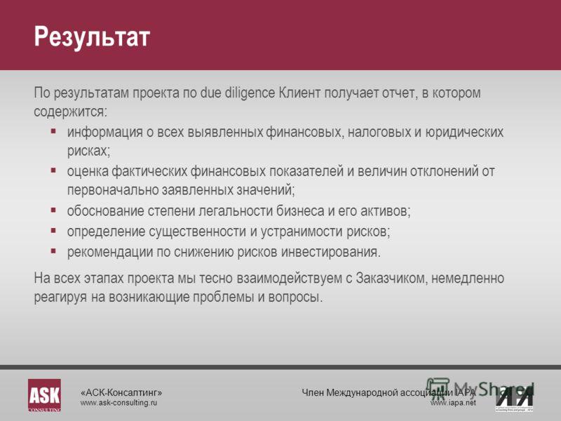 «АСК-Консалтинг» www.ask-consulting.ru Член Международной ассоциации IAPA www.iapa.net Результат По результатам проекта по due diligence Клиент получает отчет, в котором содержится: информация о всех выявленных финансовых, налоговых и юридических рис