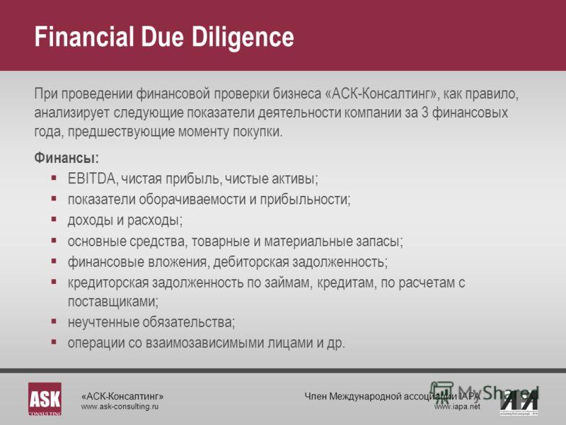 «АСК-Консалтинг» www.ask-consulting.ru Член Международной ассоциации IAPA www.iapa.net Financial Due Diligence При проведении финансовой проверки бизнеса «АСК-Консалтинг», как правило, анализирует следующие показатели деятельности компании за 3 финан