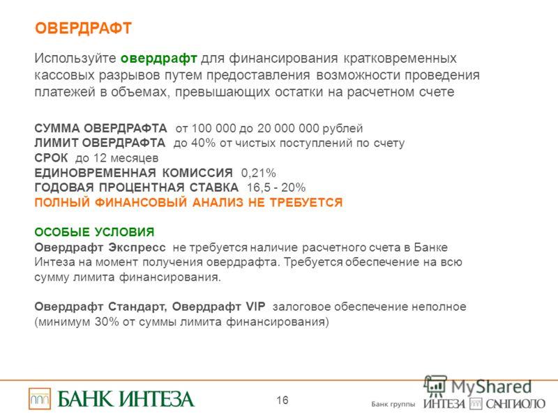 16 ОВЕРДРАФТ Используйте овердрафт для финансирования кратковременных кассовых разрывов путем предоставления возможности проведения платежей в объемах, превышающих остатки на расчетном счете СУММА ОВЕРДРАФТА  от 100 000 до 20 000 000 рублей ЛИМИТ ОВ
