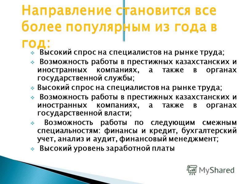 Направление становится все более популярным из года в год: Высокий спрос на специалистов на рынке труда; Возможность работы в престижных казахстанских и иностранных компаниях, а также в органах государственной службы; Высокий спрос на специалистов на