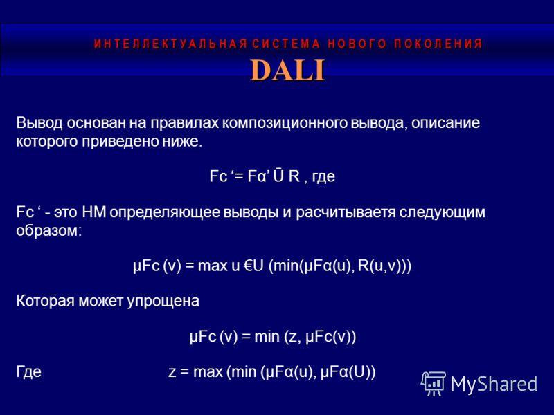 DALI Вывод основан на правилах композиционного вывода, описание которого приведено ниже. Fc = Fα Ū R, где Fc - это НМ определяющее выводы и расчитываетя следующим образом: µFc (v) = max u U (min(µFα(u), R(u,v))) Которая может упрощена µFc (v) = min (