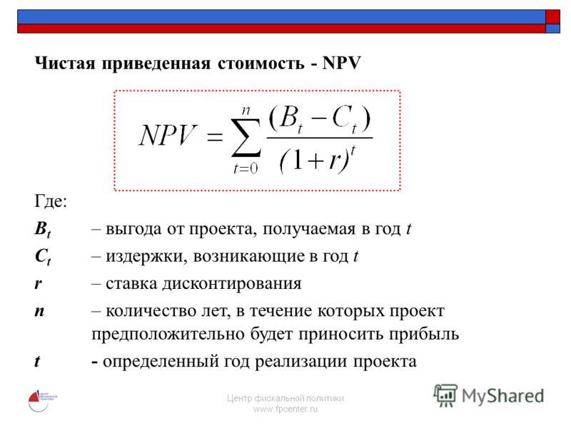 Центр фискальной политики www.fpcenter.ru Чистая приведенная стоимость - NPV Где: B t – выгода от проекта, получаемая в год t C t – издержки, возникающие в год t r– ставка дисконтирования n– количество лет, в течение которых проект предположительно б