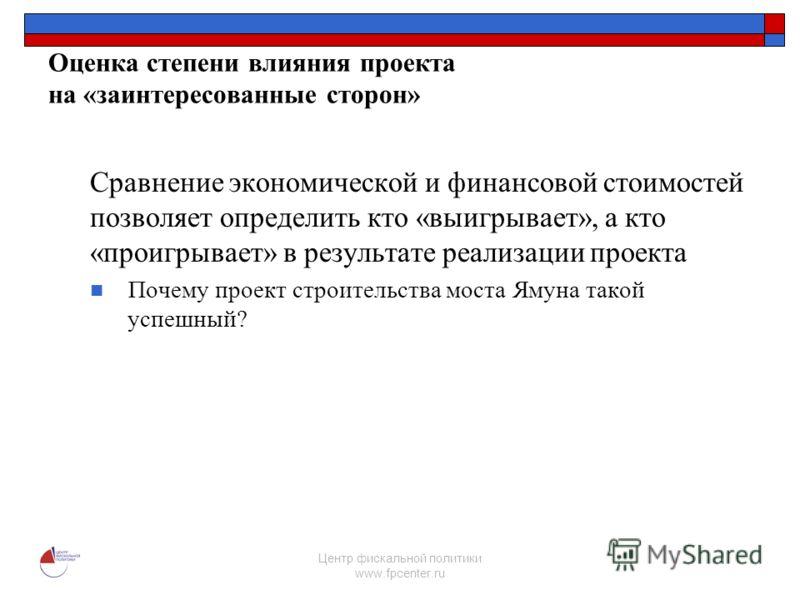 Центр фискальной политики www.fpcenter.ru Оценка степени влияния проекта на «заинтересованные сторон» Сравнение экономической и финансовой стоимостей позволяет определить кто «выигрывает», а кто «проигрывает» в результате реализации проекта Почему пр