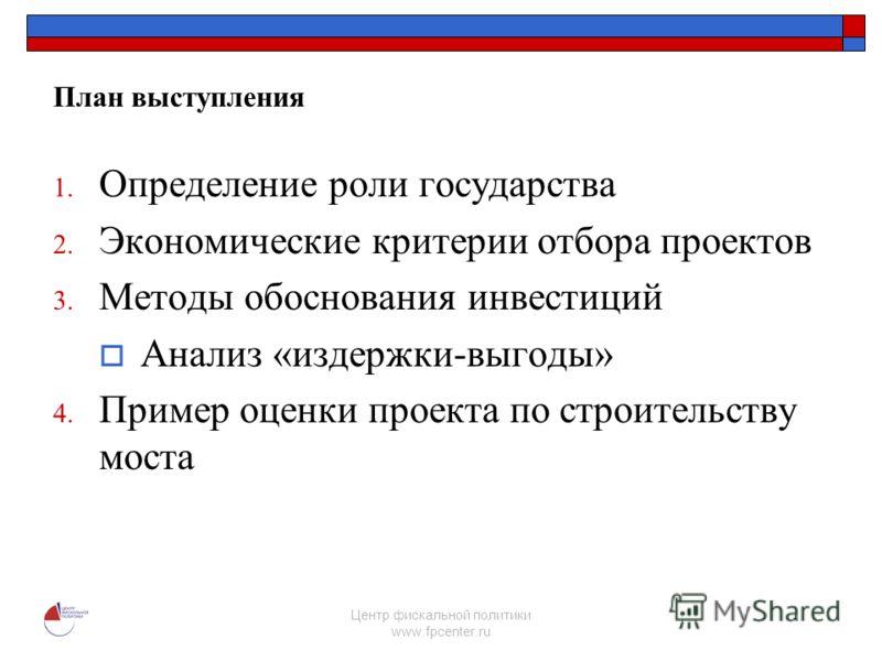 Центр фискальной политики www.fpcenter.ru План выступления 1. Определение роли государства 2. Экономические критерии отбора проектов 3. Методы обоснования инвестиций Анализ «издержки-выгоды» 4. Пример оценки проекта по строительству моста