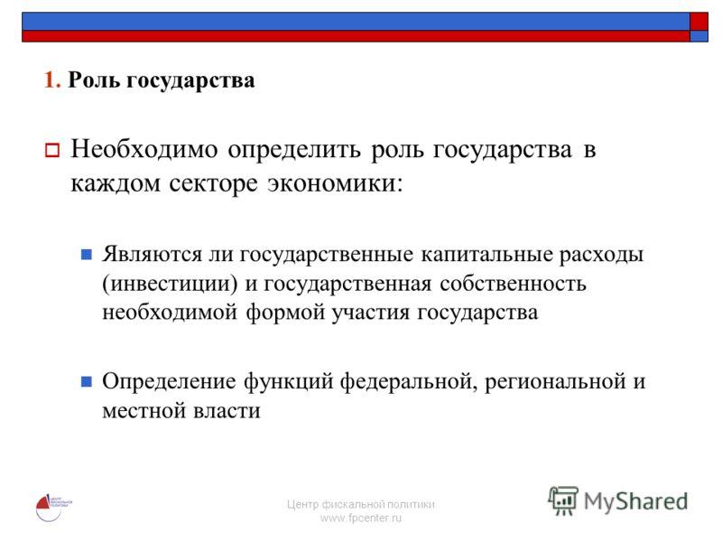 Центр фискальной политики www.fpcenter.ru 1. Роль государства Необходимо определить роль государства в каждом секторе экономики: Являются ли государственные капитальные расходы (инвестиции) и государственная собственность необходимой формой участия г
