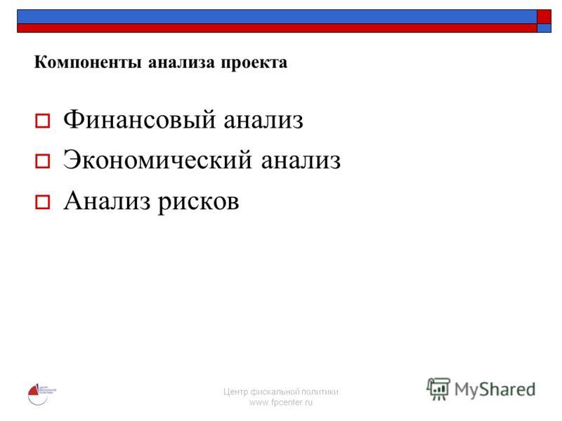 Центр фискальной политики www.fpcenter.ru Компоненты анализа проекта Финансовый анализ Экономический анализ Анализ рисков