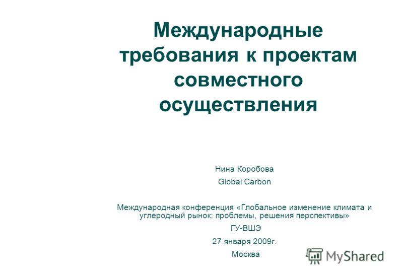 Международные требования к проектам совместного осуществления Нина Коробова Global Carbon Международная конференция «Глобальное изменение климата и углеродный рынок: проблемы, решения перспективы» ГУ-ВШЭ 27 января 2009г. Москва