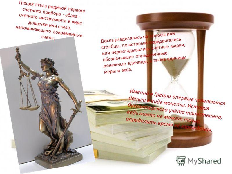 Греция стала родиной первого счетного прибора - абака - счетного инструмента в виде дощечки или стила, напоминающего современные счеты. Доска разделялась на полосы или столбцы, по которым передвигались или перекладывались счетные марки, обозначавшие