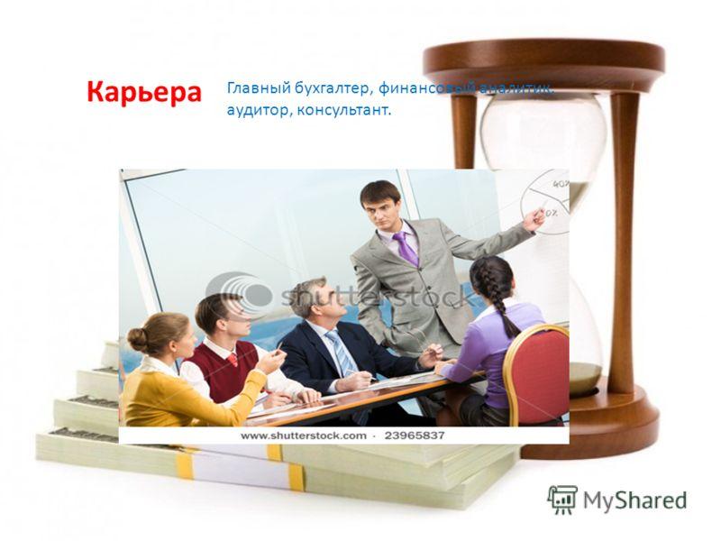 Карьера Главный бухгалтер, финансовый аналитик, аудитор, консультант.