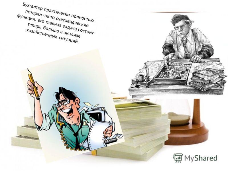 Бухгалтер практически полностью потерял чисто счетоводческие функции: его главная задача состоит теперь больше в анализе хозяйственных ситуаций.