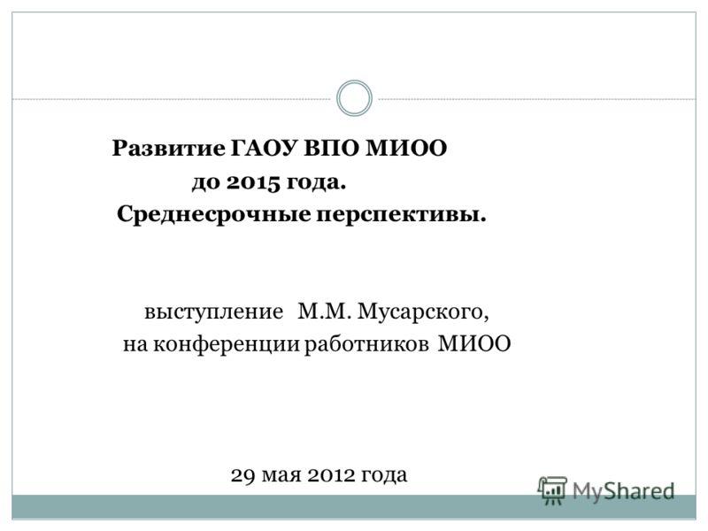 Развитие ГАОУ ВПО МИОО до 2015 года. Среднесрочные перспективы. выступление М.М. Мусарского, на конференции работников МИОО 29 мая 2012 года