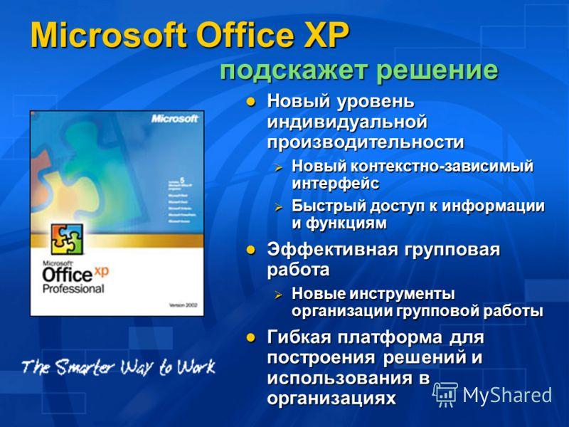 Microsoft Office XP подскажет решение Новый уровень индивидуальной производительности Новый уровень индивидуальной производительности Новый контекстно-зависимый интерфейс Новый контекстно-зависимый интерфейс Быстрый доступ к информации и функциям Быс