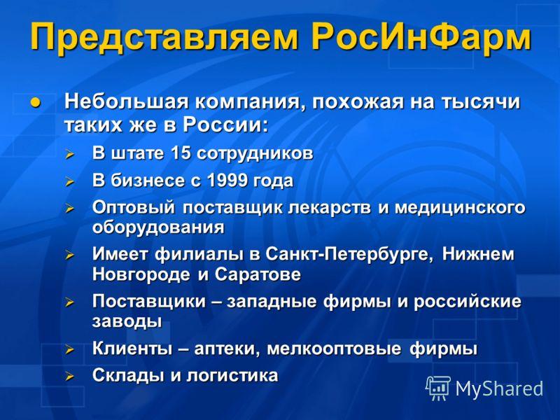 Представляем РосИнФарм Небольшая компания, похожая на тысячи таких же в России: Небольшая компания, похожая на тысячи таких же в России: В штате 15 сотрудников В штате 15 сотрудников В бизнесе с 1999 года В бизнесе с 1999 года Оптовый поставщик лекар