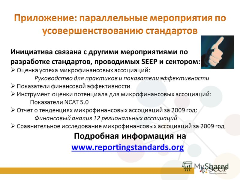 Инициатива связана с другими мероприятиями по разработке стандартов, проводимых SEEP и сектором: Оценка успеха микрофинансовых ассоциаций: Руководство для практиков и показатели эффективности Показатели финансовой эффективности Инструмент оценки поте