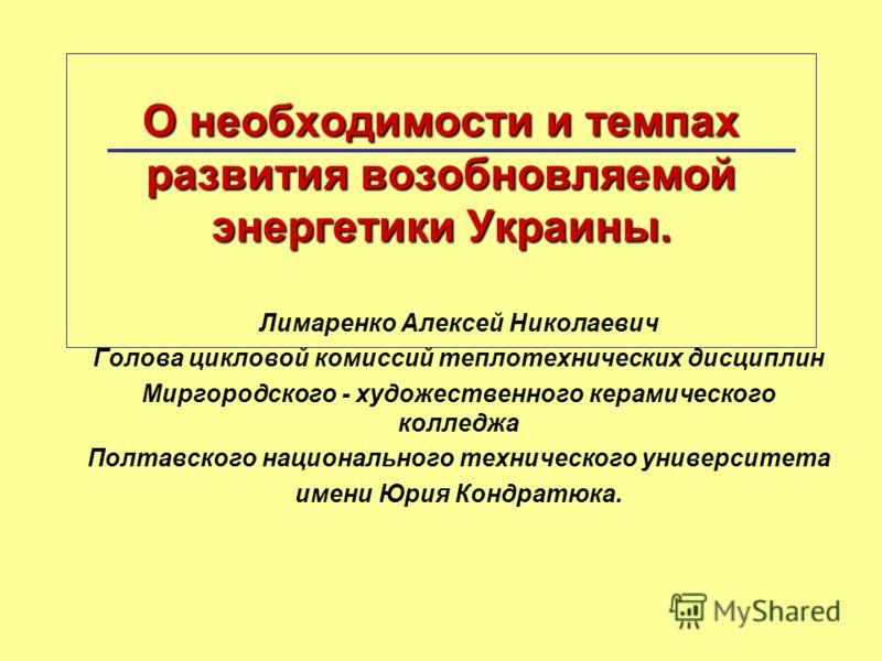 О необходимости и темпах развития возобновляемой энергетики Украины. Лимаренко Алексей Николаевич Голова цикловой комиссий теплотехнических дисциплин Миргородского - художественного керамического колледжа Полтавского национального технического универ