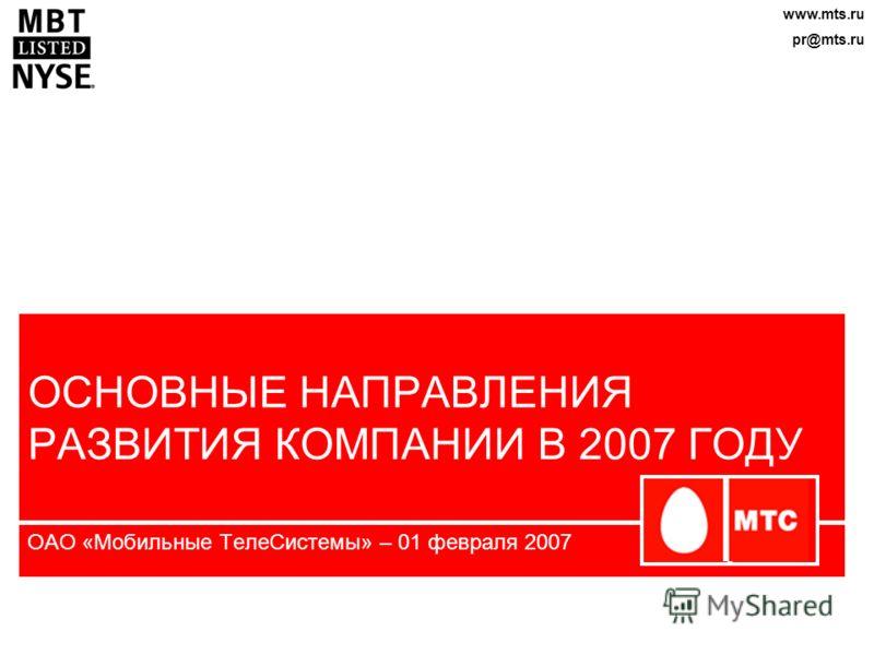 ОСНОВНЫЕ НАПРАВЛЕНИЯ РАЗВИТИЯ КОМПАНИИ В 2007 ГОДУ ОАО «Мобильные ТелеСистемы» – 01 февраля 2007 www.mts.ru pr@mts.ru