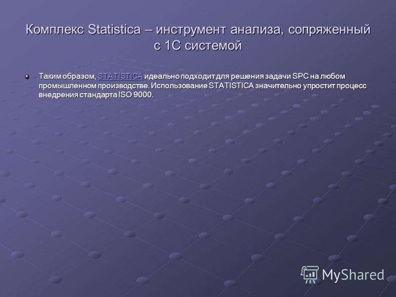 Комплекс Statistica – инструмент анализа, сопряженный с 1С системой Таким образом, STATISTICA идеально подходит для решения задачи SPC на любом промышленном производстве. Использование STATISTICA значительно упростит процесс внедрения стандарта ISO 9