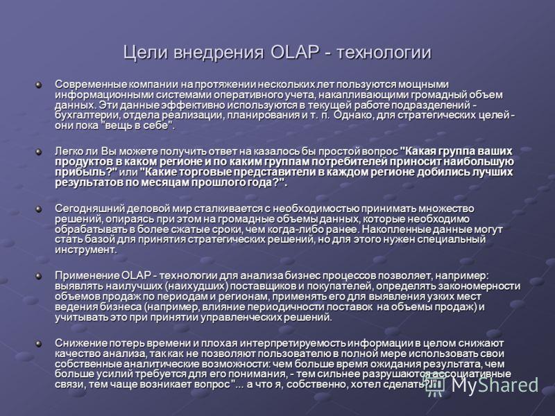 Цели внедрения OLAP - технологии Современные компании на протяжении нескольких лет пользуются мощными информационными системами оперативного учета, накапливающими громадный объем данных. Эти данные эффективно используются в текущей работе подразделен