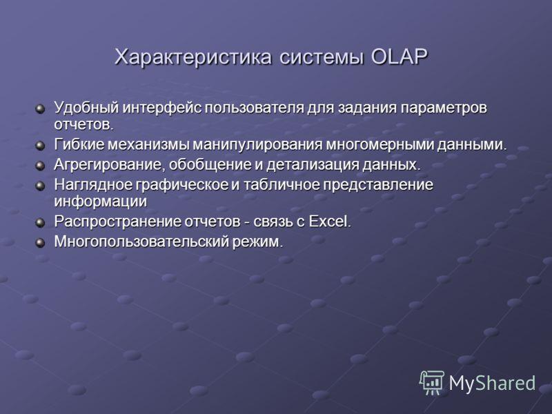 Характеристика системы OLAP Характеристика системы OLAP Удобный интерфейс пользователя для задания параметров отчетов. Гибкие механизмы манипулирования многомерными данными. Агрегирование, обобщение и детализация данных. Наглядное графическое и табли