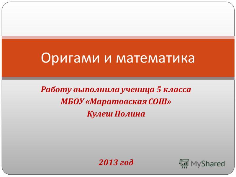 Работу выполнила ученица 5 класса МБОУ « Маратовская СОШ » Кулеш Полина 2013 год Оригами и математика