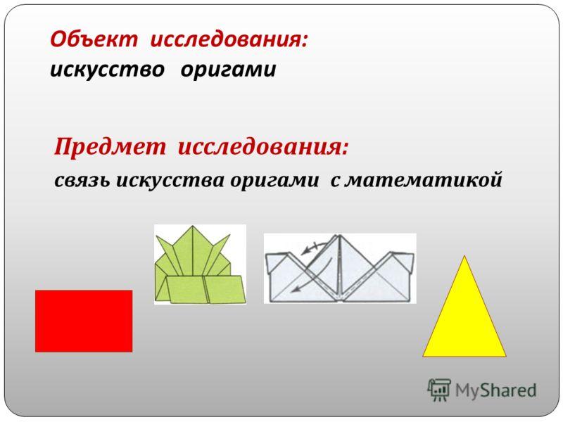 Объект исследования : искусство оригами Предмет исследования : связь искусства оригами с математикой