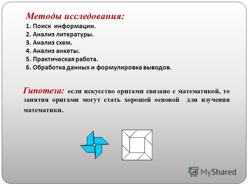 Методы исследования: 1. Поиск информации. 2. Анализ литературы. 3. Анализ схем. 4. Анализ анкеты. 5. Практическая работа. 6. Обработка данных и формулировка выводов. Гипотеза: если искусство оригами связано с математикой, то занятия оригами могут ста