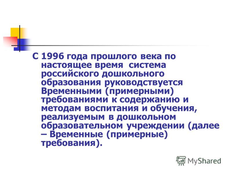 С 1996 года прошлого века по настоящее время система российского дошкольного образования руководствуется Временными (примерными) требованиями к содержанию и методам воспитания и обучения, реализуемым в дошкольном образовательном учреждении (далее – В