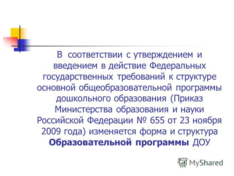 В соответствии с утверждением и введением в действие Федеральных государственных требований к структуре основной общеобразовательной программы дошкольного образования (Приказ Министерства образования и науки Российской Федерации 655 от 23 ноября 2009