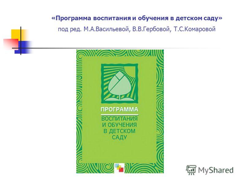 «Программа воспитания и обучения в детском саду» под ред. М.А.Васильевой, В.В.Гербовой, Т.С.Комаровой