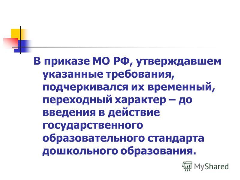 В приказе МО РФ, утверждавшем указанные требования, подчеркивался их временный, переходный характер – до введения в действие государственного образовательного стандарта дошкольного образования.